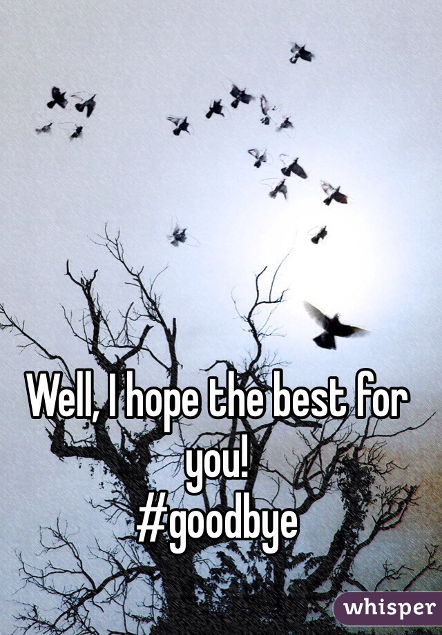 Well, I hope the best for you! #goodbye
