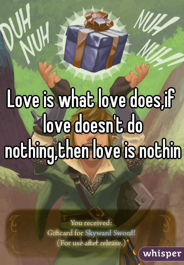 Love is what love does,if love doesn't do nothing,then love is nothing