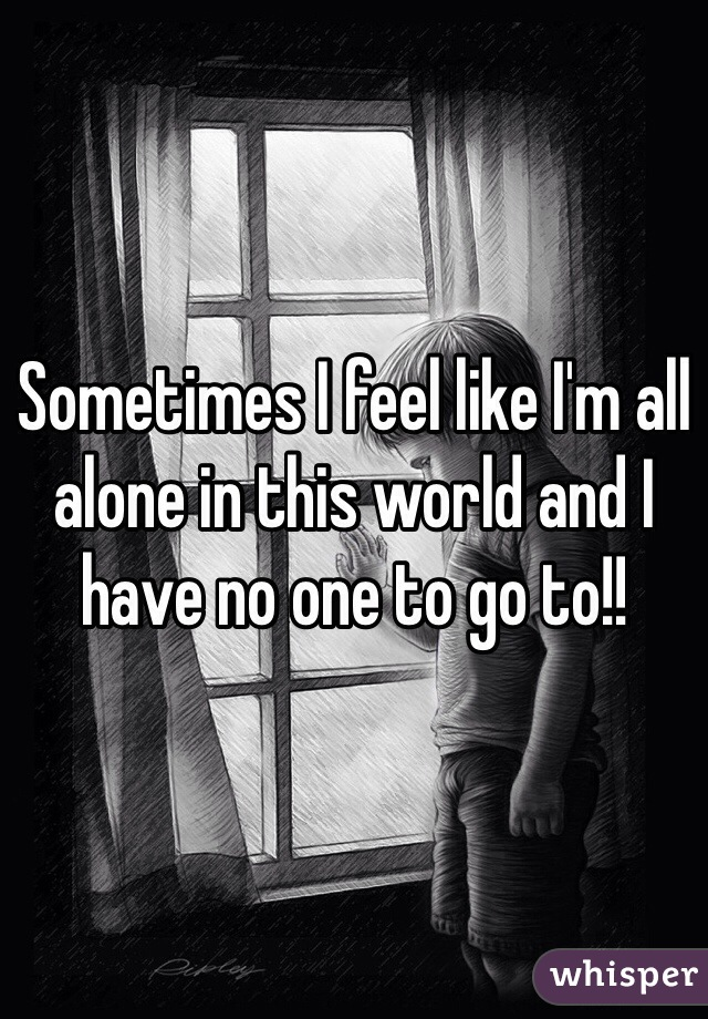Sometimes I feel like I'm all alone in this world and I have no one to go to!!
