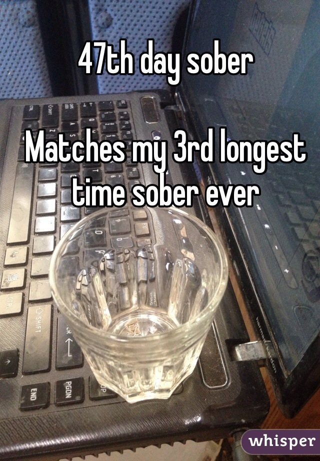 47th day sober   Matches my 3rd longest time sober ever