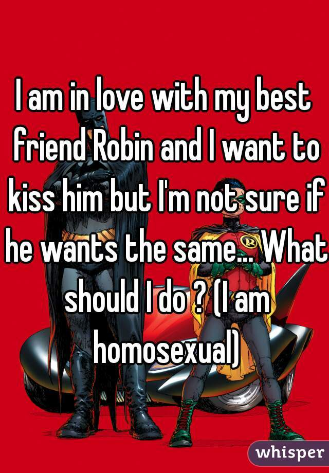 I am in love with my best friend Robin and I want to kiss him but I'm not sure if he wants the same... What should I do ? (I am homosexual)