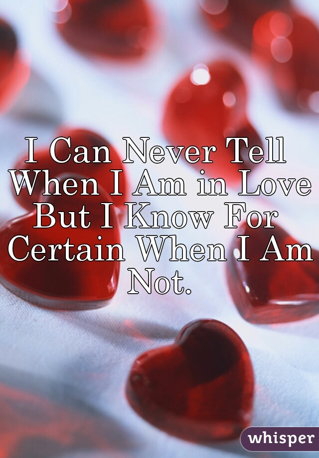 I Can Never Tell When I Am in Love, But I Know For Certain When I Am Not.