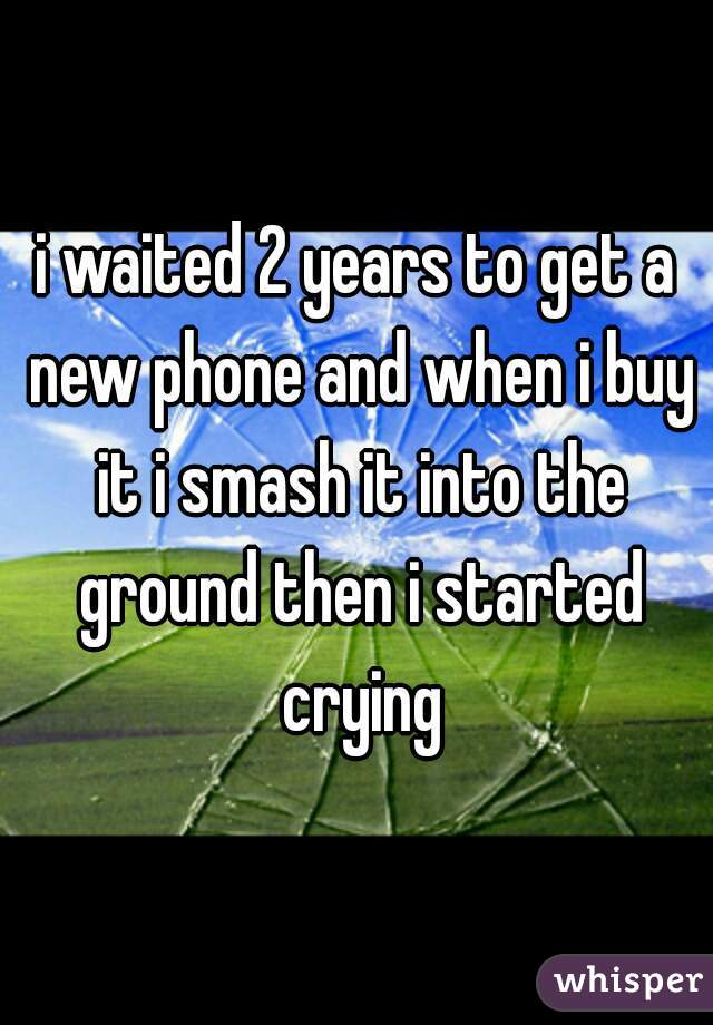 i waited 2 years to get a new phone and when i buy it i smash it into the ground then i started crying