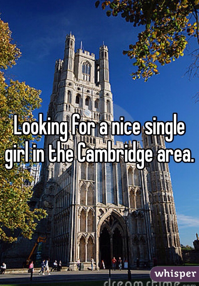Looking for a nice single girl in the Cambridge area.