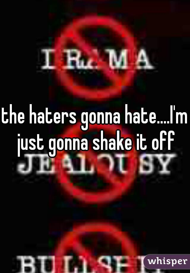 the haters gonna hate....I'm just gonna shake it off