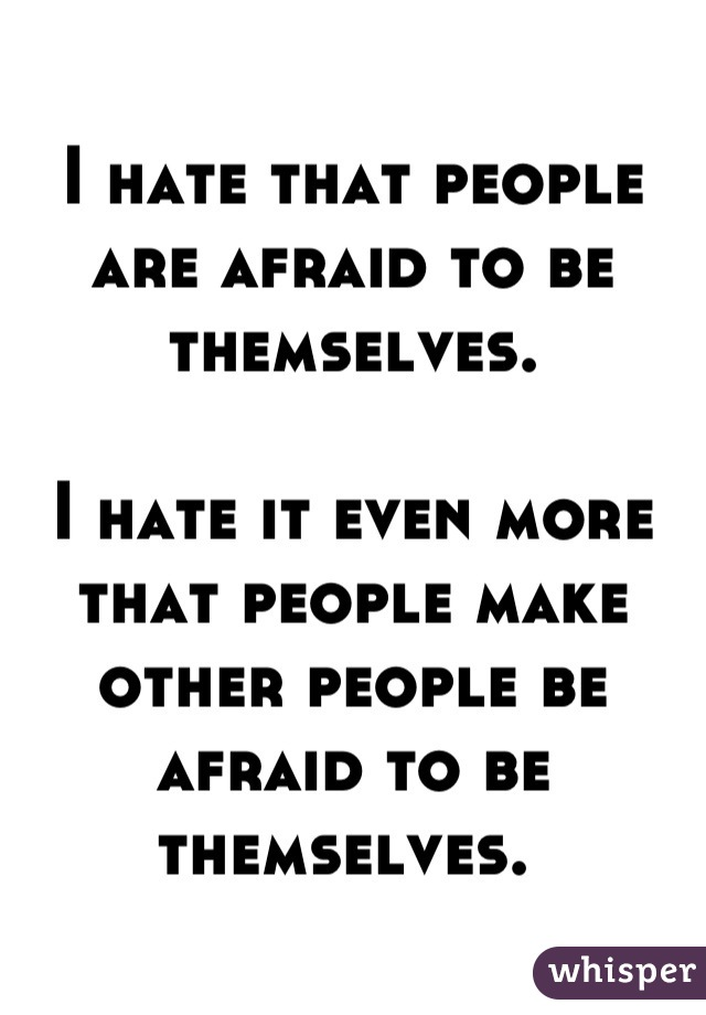 I hate that people are afraid to be themselves.   I hate it even more that people make other people be afraid to be themselves.