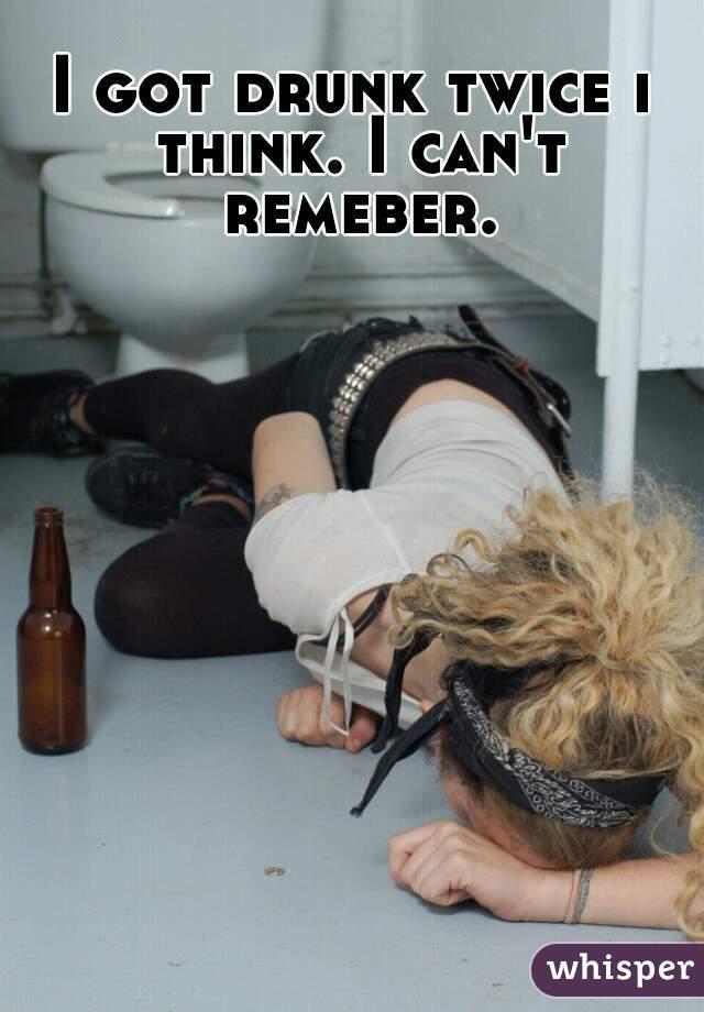 I got drunk twice i think. I can't remeber.