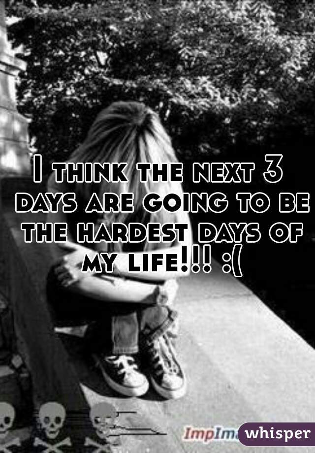 I think the next 3 days are going to be the hardest days of my life!!! :(