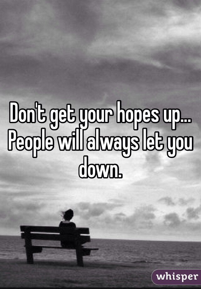 Don't get your hopes up... People will always let you down.