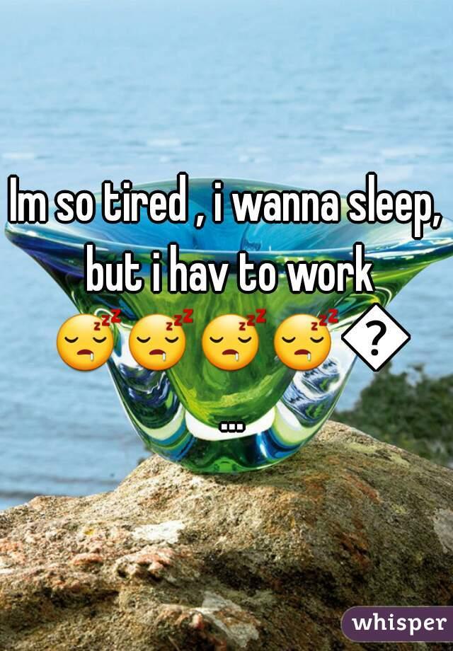 Im so tired , i wanna sleep, but i hav to work 😴😴😴😴😐...