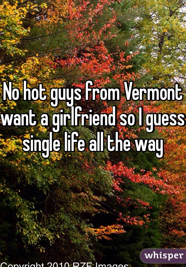 No hot guys from Vermont want a girlfriend so I guess single life all the way