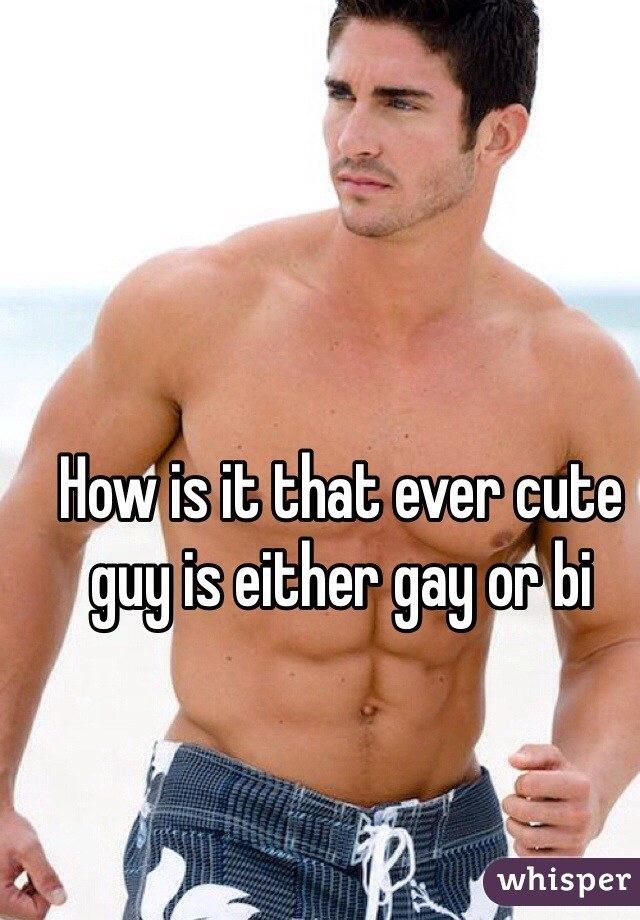 How is it that ever cute guy is either gay or bi