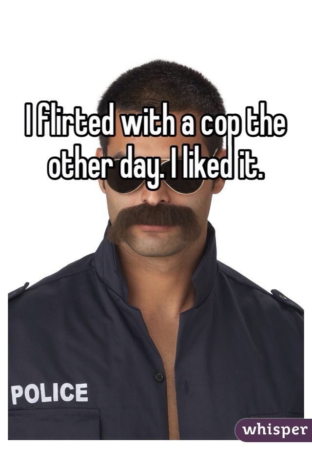 I flirted with a cop the other day. I liked it.