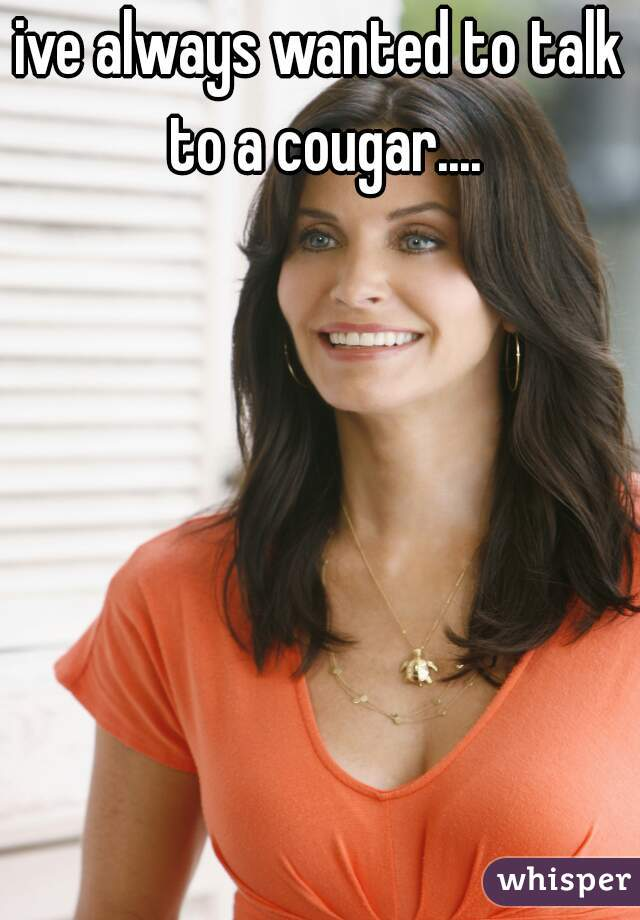 ive always wanted to talk to a cougar....