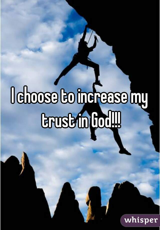 I choose to increase my trust in God!!!