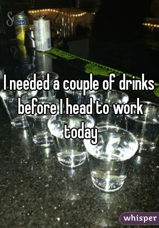 I needed a couple of drinks before I head to work today