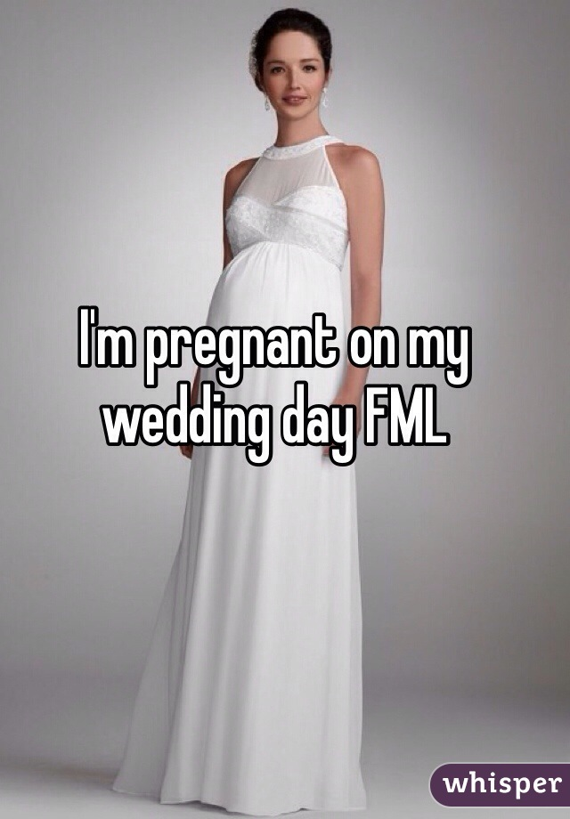 I'm pregnant on my wedding day FML