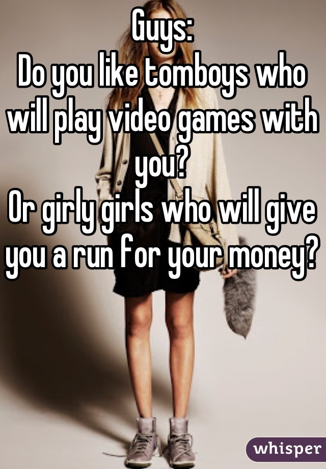 Guys: Do you like tomboys who will play video games with you? Or girly girls who will give you a run for your money?