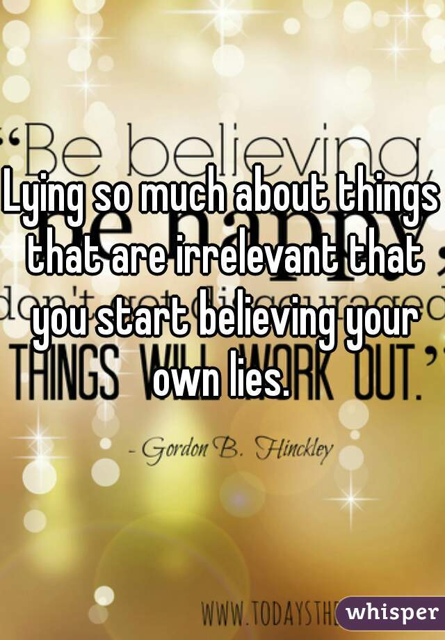 Lying so much about things that are irrelevant that you start believing your own lies.
