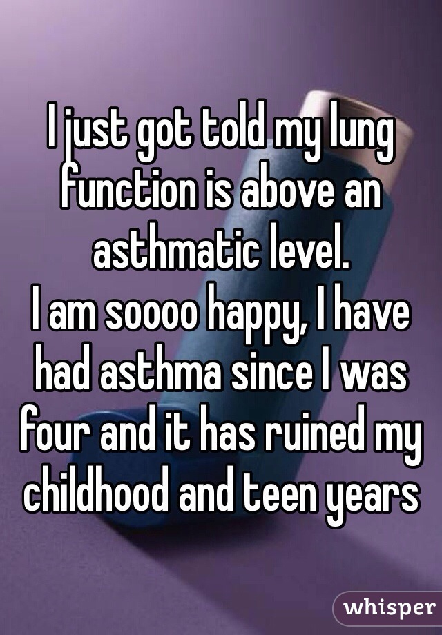 I just got told my lung function is above an asthmatic level. I am soooo happy, I have had asthma since I was four and it has ruined my childhood and teen years