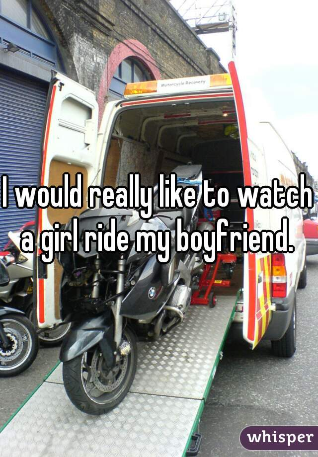 I would really like to watch a girl ride my boyfriend.