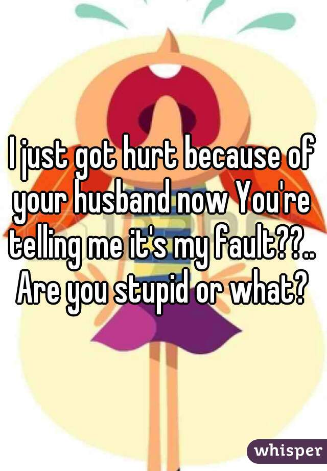 I just got hurt because of your husband now You're telling me it's my fault??..  Are you stupid or what?