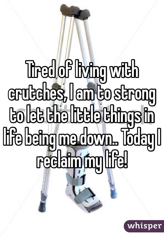 Tired of living with crutches, I am to strong to let the little things in life being me down.. Today I reclaim my life!