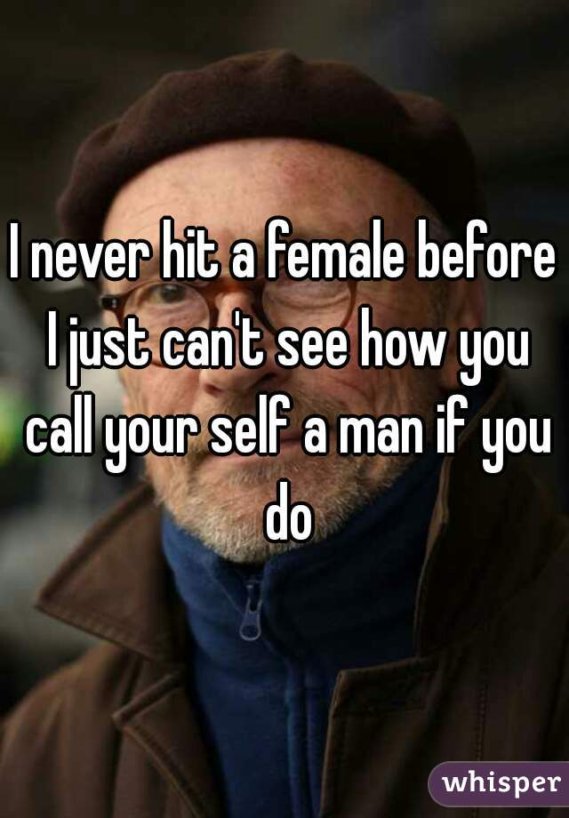 I never hit a female before I just can't see how you call your self a man if you do
