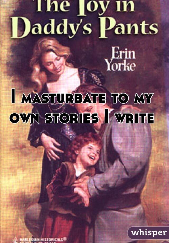 I masturbate to my own stories I write