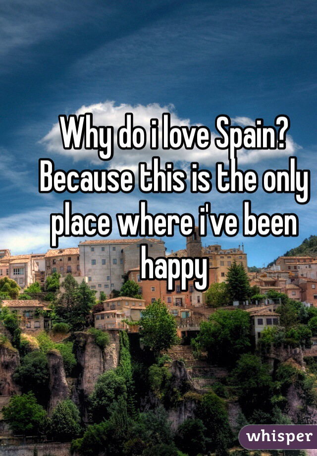 Why do i love Spain? Because this is the only place where i've been happy