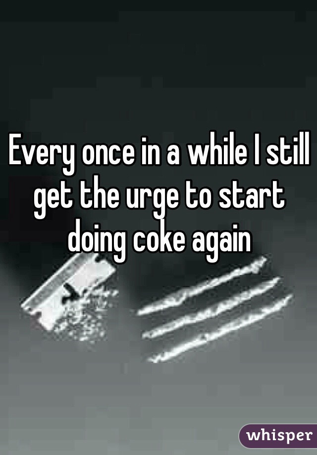 Every once in a while I still get the urge to start doing coke again