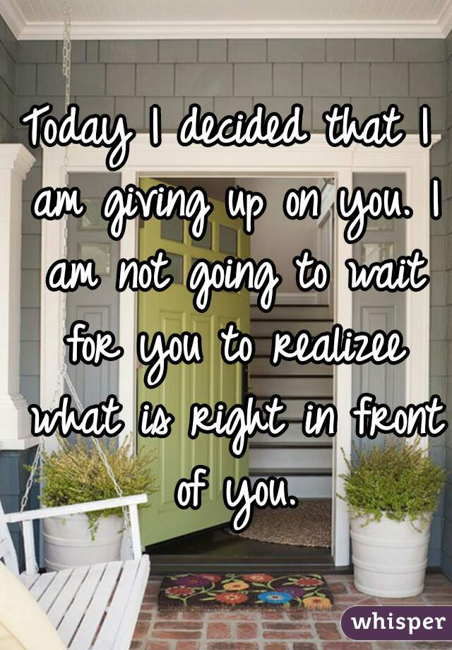 Today I decided that I am giving up on you. I am not going to wait for you to realizee what is right in front of you.