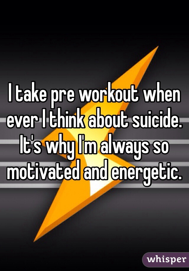 I take pre workout when ever I think about suicide. It's why I'm always so motivated and energetic.