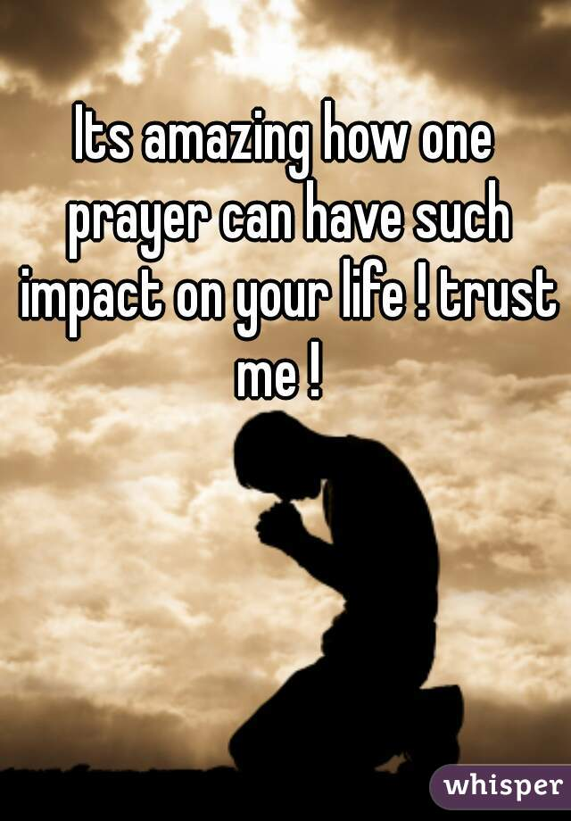 Its amazing how one prayer can have such impact on your life ! trust me !