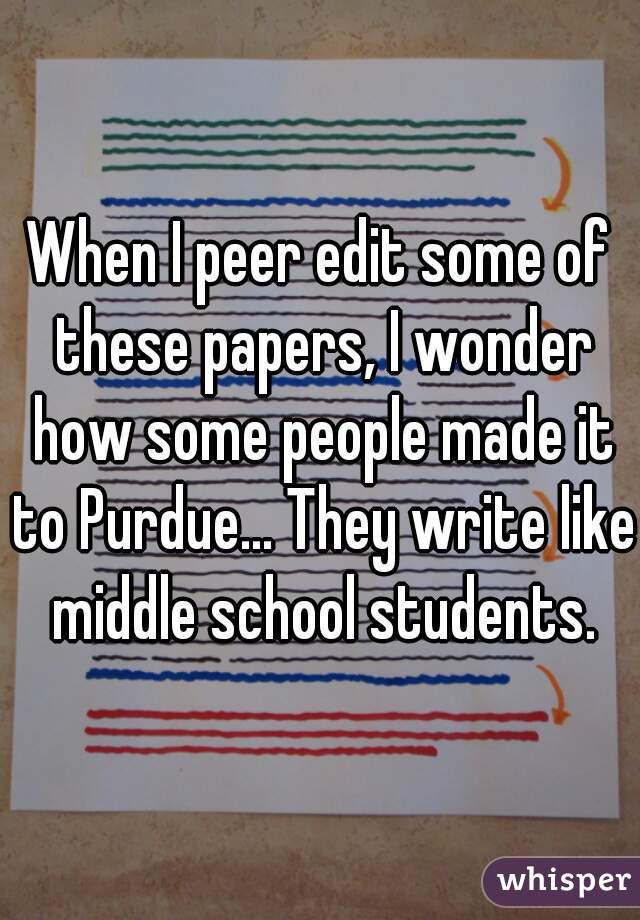 When I peer edit some of these papers, I wonder how some people made it to Purdue... They write like middle school students.