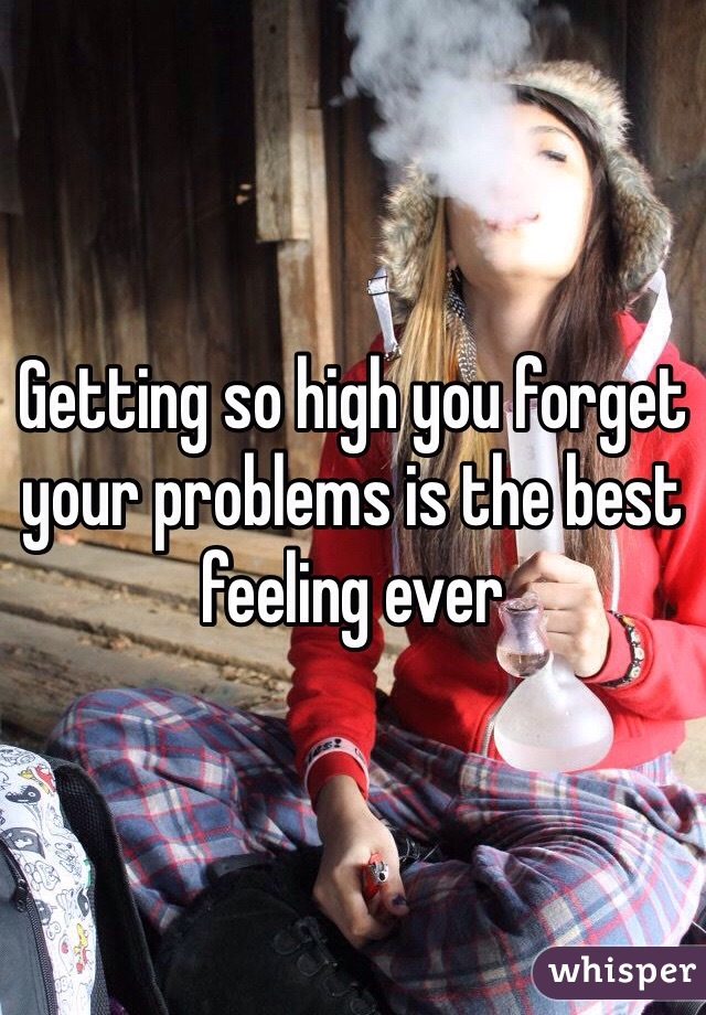 Getting so high you forget your problems is the best feeling ever