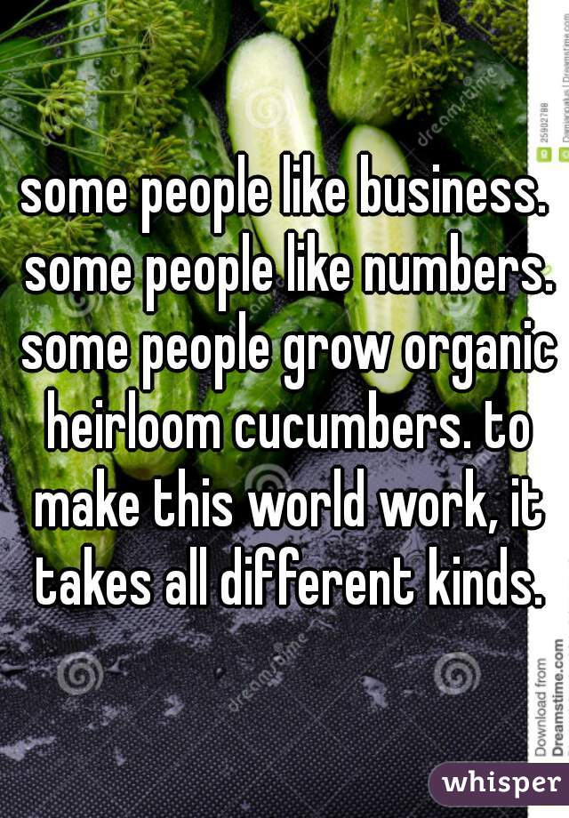 some people like business. some people like numbers. some people grow organic heirloom cucumbers. to make this world work, it takes all different kinds.