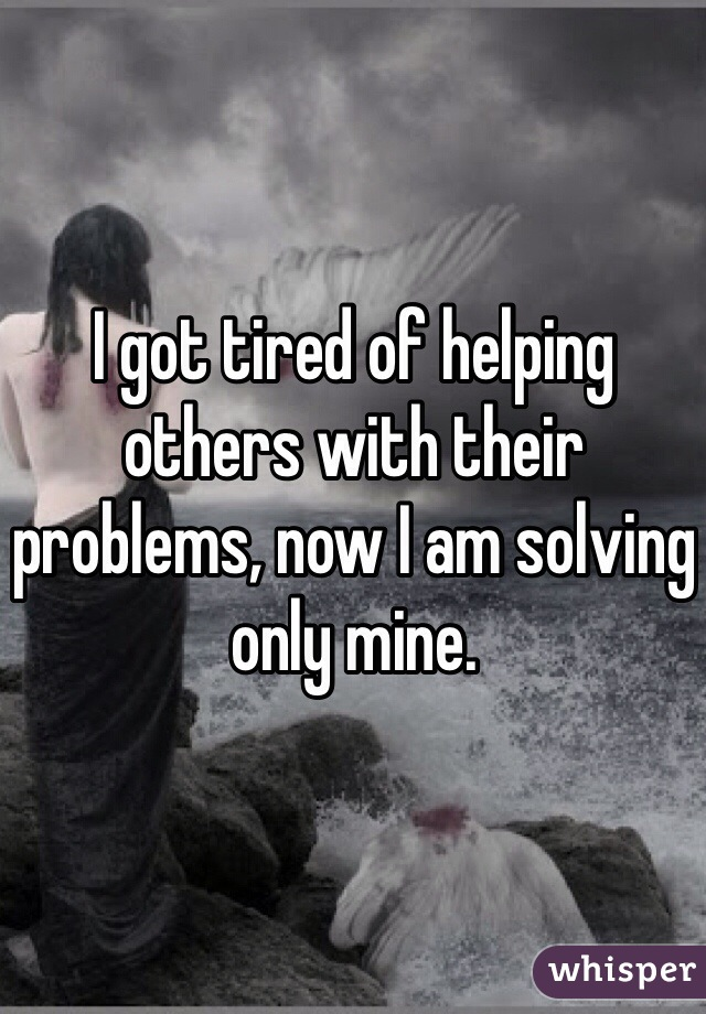 I got tired of helping others with their problems, now I am solving only mine.