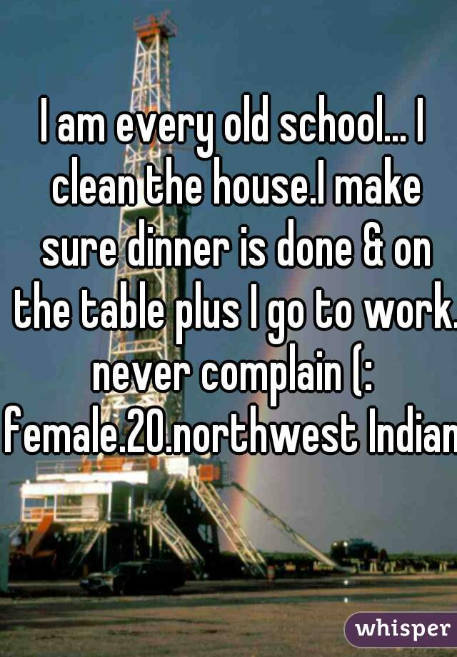 I am every old school... I clean the house.I make sure dinner is done & on the table plus I go to work. never complain (:  female.20.northwest Indiana