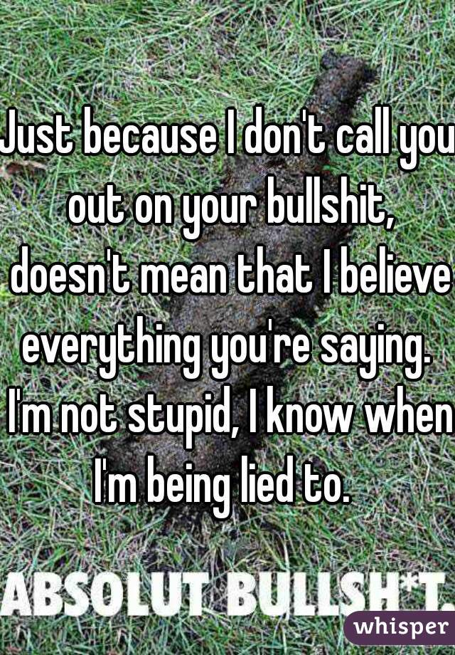 Just because I don't call you out on your bullshit, doesn't mean that I believe everything you're saying.  I'm not stupid, I know when I'm being lied to.