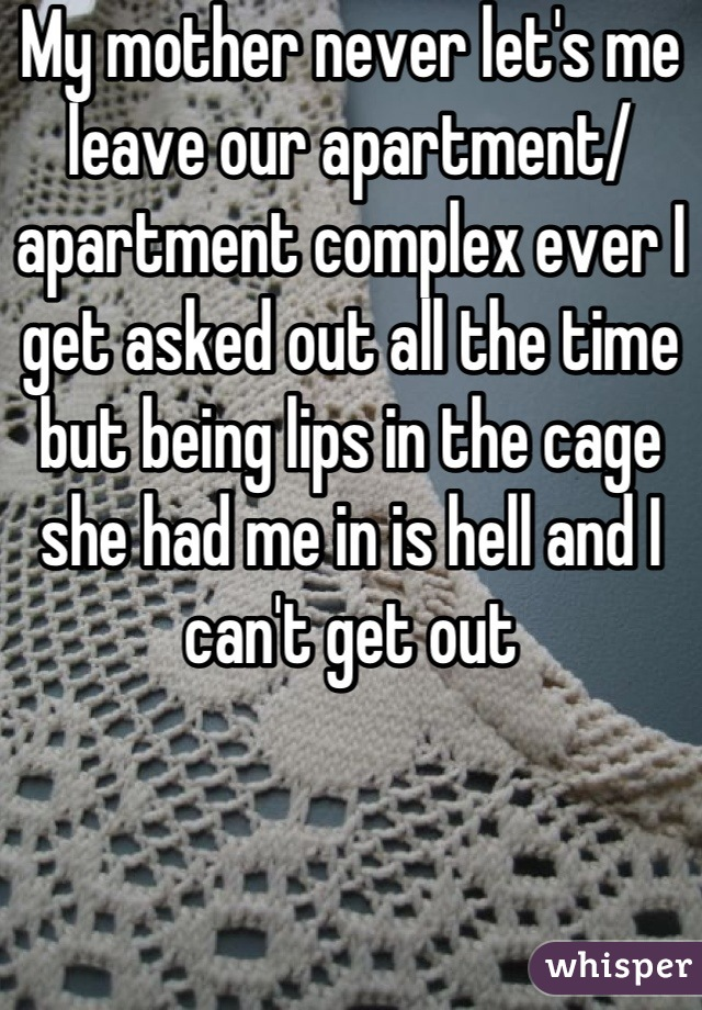 My mother never let's me leave our apartment/ apartment complex ever I get asked out all the time but being lips in the cage she had me in is hell and I can't get out