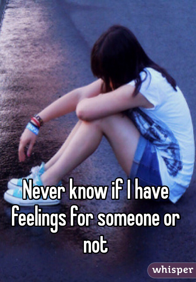 Never know if I have feelings for someone or not