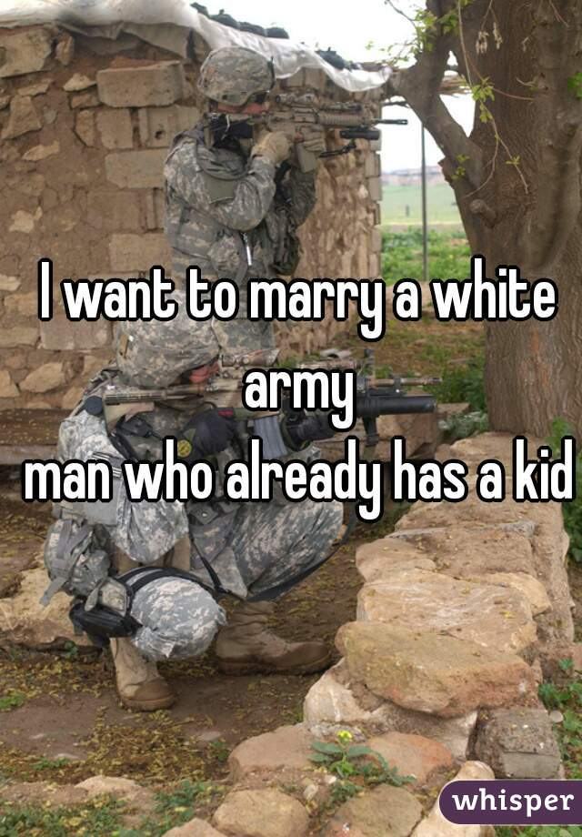 I want to marry a white army  man who already has a kid