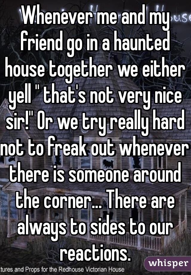 """Whenever me and my friend go in a haunted house together we either yell """" that's not very nice sir!"""" Or we try really hard not to freak out whenever there is someone around the corner... There are always to sides to our reactions."""