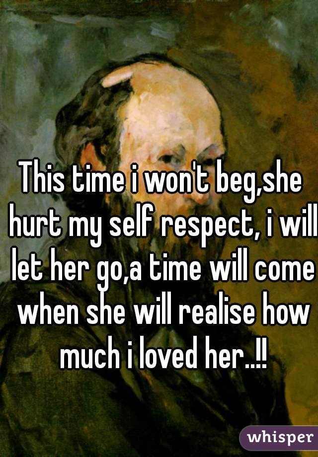 This time i won't beg,she hurt my self respect, i will let her go,a time will come when she will realise how much i loved her..!!
