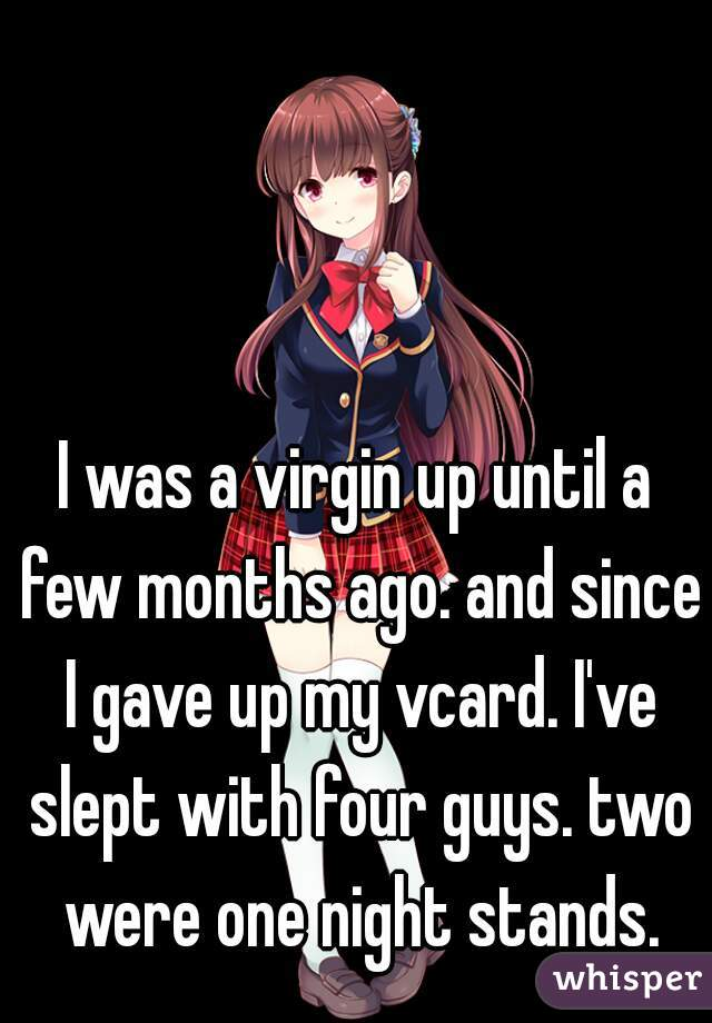 I was a virgin up until a few months ago. and since I gave up my vcard. I've slept with four guys. two were one night stands.