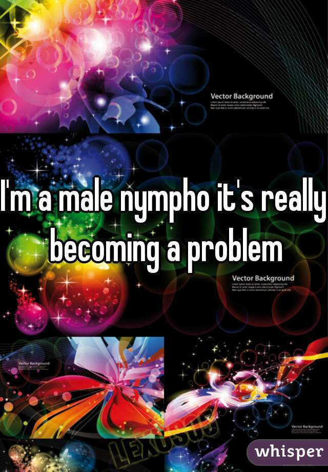 I'm a male nympho it's really becoming a problem