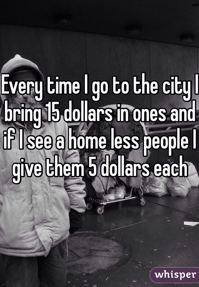 Every time I go to the city I bring 15 dollars in ones and if I see a home less people I give them 5 dollars each