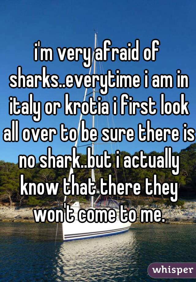 i'm very afraid of sharks..everytime i am in italy or krotia i first look all over to be sure there is no shark..but i actually know that there they won't come to me.