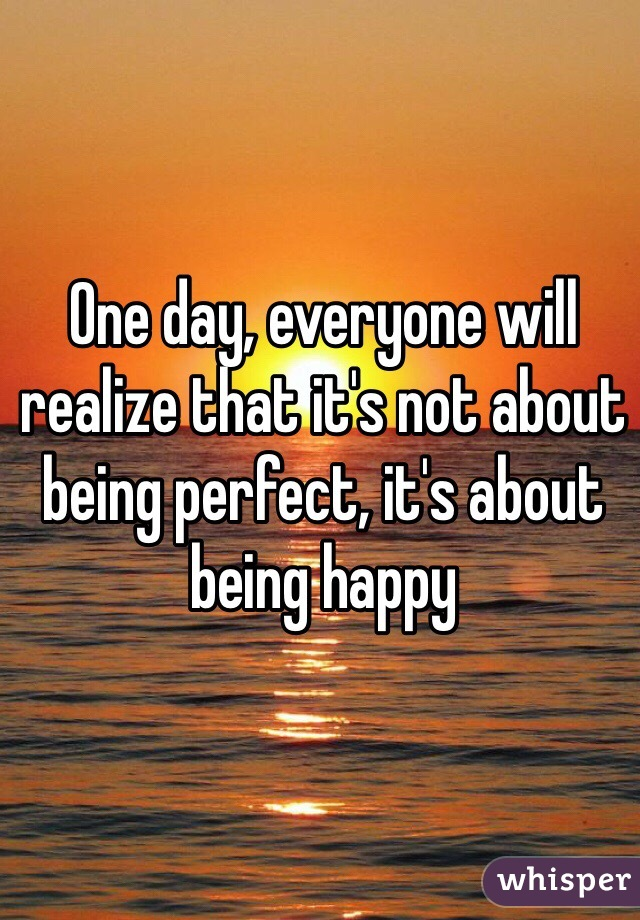 One day, everyone will realize that it's not about being perfect, it's about being happy